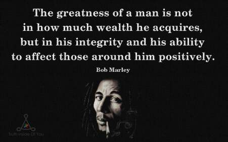 The-greatness-of-a-man-is-not-in-how-much-wealth-he-acquires-but-in-his-integrity-and-his-ability-to-affect-those-around-him-positively.-Bob-Marley